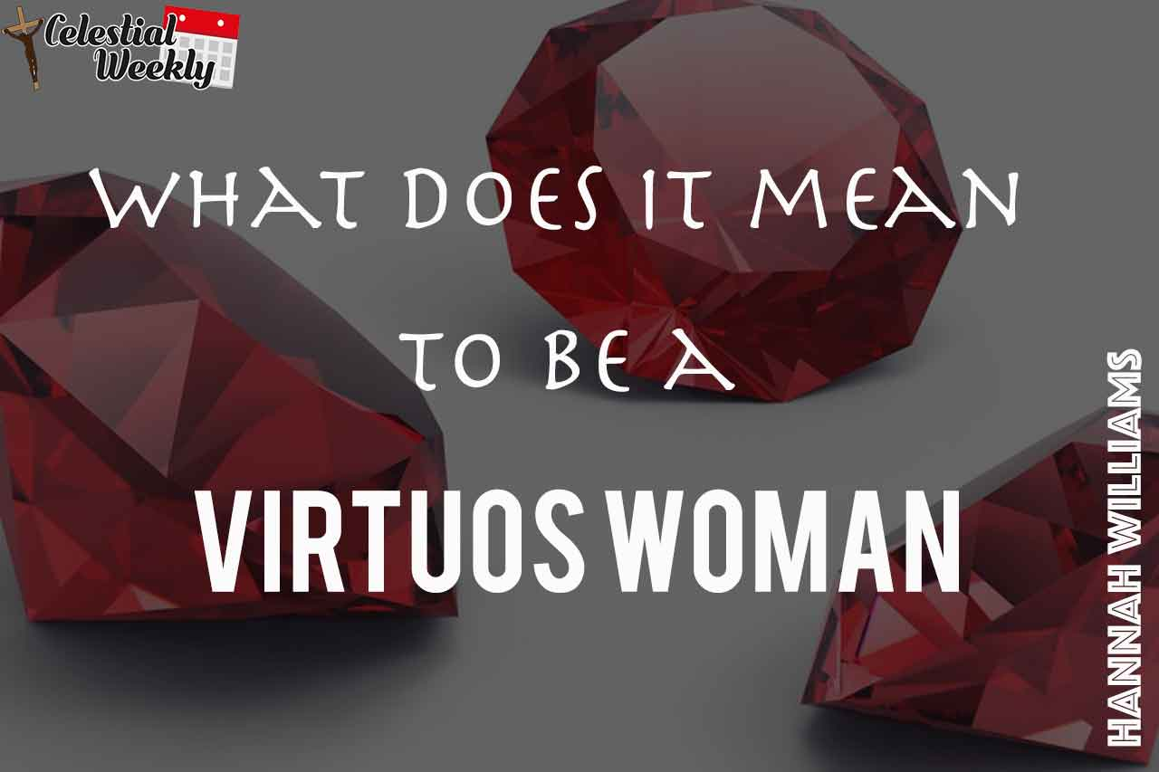 what it really means to be a virtuous woman? – celestial weekly